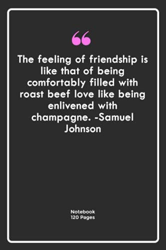 The feeling of friendship is like that of being comfortably filled with roast beef love, like being enlivened with champagne. -Samuel Johnson: ...  Notebook For Him or Her   120 Pages 6\'\'x 9\'\'