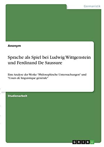 """Sprache als Spiel bei Ludwig Wittgenstein und Ferdinand De Saussure: Eine Analyse der Werke """"Philosophische Untersuchungen"""" und """"Cours de linguistique générale"""""""