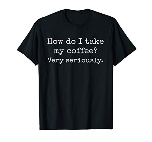 Coffee T Shirt, How Do I Take My Coffee? Caffeine, Latte