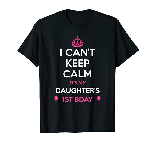 I Cant Keep Calm Its My Daughters 1st Birthday T-Shirt