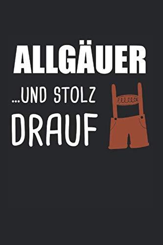 Allgäuer Und Stolz Drauf: Allgäu Lederhose & Allgäuer Notizbuch 6'x9' Bayrisch Geschenk für Gebirge & Alpen