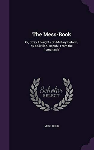 The Mess-Book: Or, Stray Thoughts on Military Reform, by a Civilian. Republ. from the 'Tomahawk'