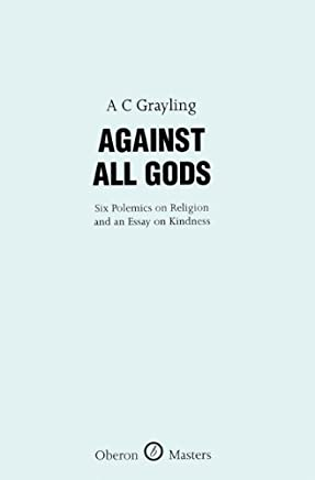 Against All Gods: Six Polemics on Religion and an Essay on Kindness (Oberon Masters Series) by A C Grayling(2007-04-01)