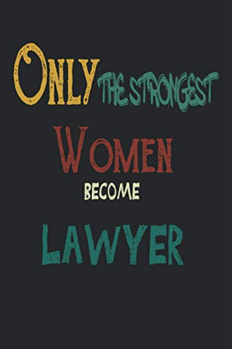 Only The Strongest Women Become Lawyer: Lawyer Gifts for Men Journal -...