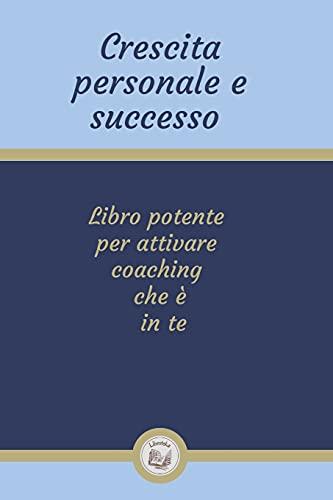 CRESCITA PERSONALE E SUCCESSO: Libro potente per attivare coaching che è in te