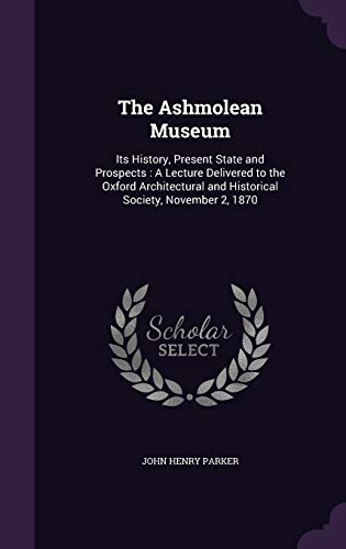 The Ashmolean Museum: Its History, Present State and Prospects: A Lecture Delivered to the Oxford Architectural and Historical Society, November 2, 1870