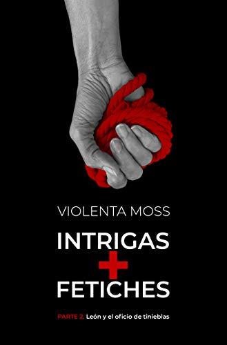INTRIGAS + FETICHES - Parte 2: León y el oficio de tinieblas (INTRIGAS + FETICHES: saga de suspense)