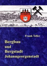 Teller, Frank: Bergbau und Bergstadt Johanngeorgenstadt (1654 - 1945).