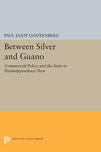 Compare Textbook Prices for Between Silver and Guano: Commercial Policy and the State in Postindependence Peru Princeton Legacy Library  ISBN 9780691607856 by Gootenberg, Paul Eliot