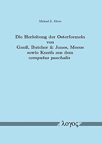 Die Herleitung der Osterformeln von Gauß, Butcher & Jones, Meeus sowie Knuth aus dem computus paschalis: Ein Beitrag zum mathematischen Verständnis des Julian. und Gregorianischen Lunisolarkalenders