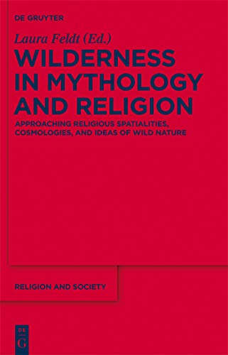 Wilderness in Mythology and Religion: Approaching Religious Spatialities, Cosmologies, and Ideas of Wild Nature (Religion and Society Book 55) (English Edition)