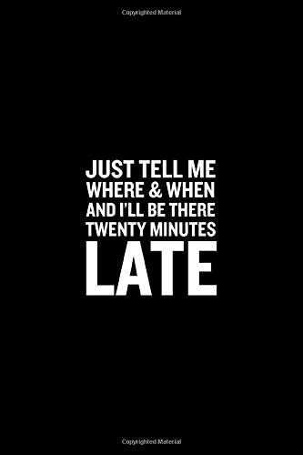 Just Tell Me Where & When And I'll Be There Twenty Minutes Late Journal: Paperback Journal Wide Ruled Line Notebook