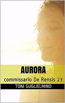 AURORA: commissario De Rensis 23 (IL COMMISSARIO TONI DE RENSIS) di [Toni Guglielmino ]