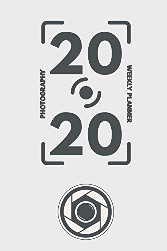 2020 Weekly Planner: Weekly Monthly Planner Calendar Appointment Book For 2020 6' x 9' - Photography Edition For DSLR Camera Photographers (2020 Weekly Planners 1)