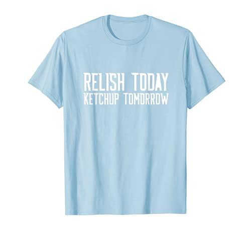 Relish Today Ketchup Tomorrow Funny Humor Saying Baby Blue T-Shirt