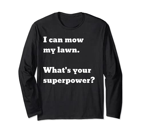 I can mow my lawn. What's your superpower? Long Sleeve T-Shirt