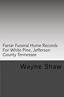Farrar Funeral Home Records For White Pine, Jefferson County Tennessee: Jefferson County Tennessee  Funeral Home Records (Funeral Home Records of Jefferson County Tennessee) (Volume 1)