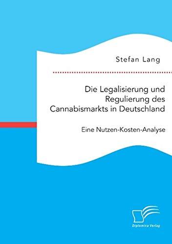 Die Legalisierung und Regulierung des Cannabismarkts in Deutschland: Eine Nutzen-Kosten-Analyse