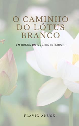 O CAMINHO DO LÓTUS BRANCO: Em busca do mestre interior. (Portuguese Edition)