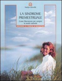 La sindrome premestruale. Come liberarsene per sempre, in modo naturale