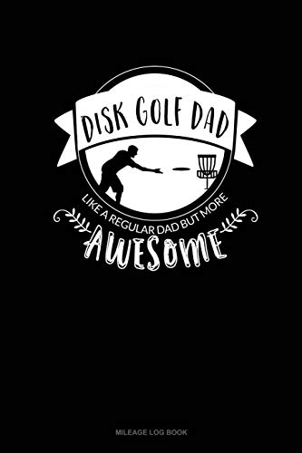 Disk Golf Dad - Like A Regular Dad But More Awesome: Mileage Log Book