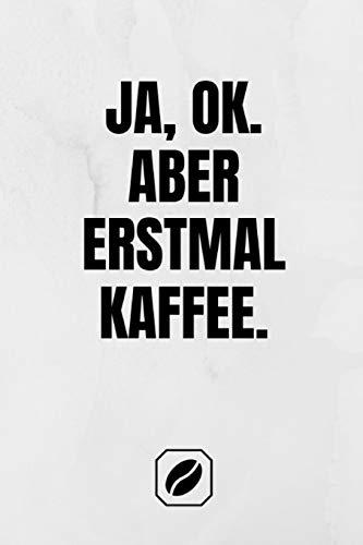 Ja, ok. Aber erstmal Kaffee.: Notizbuch • A5 • Dot Grid 120 Seiten • Handlich • Kaffee Kult Spruch • Kaffeklatsch • Witzige Geschenkidee • Blanko • ... • Punkteraster • Kunst • Zubehör • Fassett