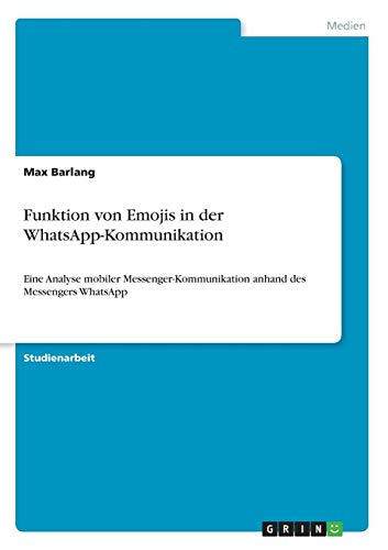 Funktion von Emojis in der WhatsApp-Kommunikation: Eine Analyse mobiler Messenger-Kommunikation anhand des Messengers WhatsApp