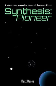 Synthesis:Pioneer: A short-story prequel to the novel Synthesis:Weave by [Rexx Deane]