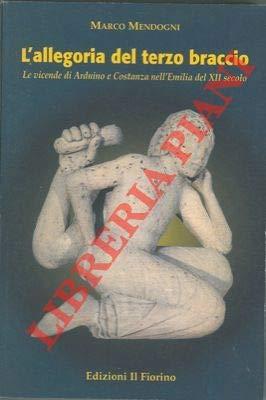 L'allegoria del terzo braccio. Le vicende di Arduino e Costanza nelle'Emilia del XII secolo.