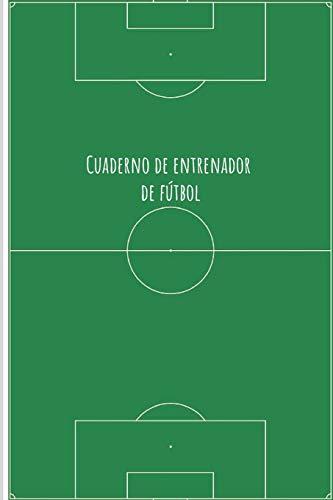 Cuadernos de Entrenador de Fútbol: 110 Páginas para Registrar Entrenamientos o Entrenar Jugadas | Regalo Perfecto para Entrenadores de Fútbol | Con Esquemas de Campos de Fútbol y Espacio para Notas