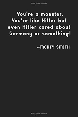 You're a monster. You're like hitler but even hitler cared about Germany of something!: Morty Smith, notebook, 100 lined pages, 6x9''