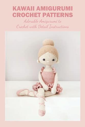 Kawaii Amigurumi Crochet Patterns: Adorable Amigurumi to Crochet with Detail Instructions: Cute Crochet Ideas