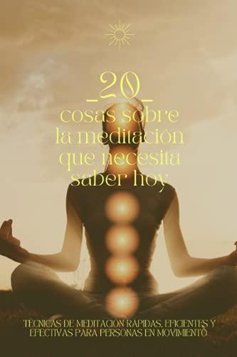 20 Cosas Sobre la Meditación Que Necesita Saber Hoy: Técnicas de meditación rápidas, eficientes y efectivas para personas en movimiento