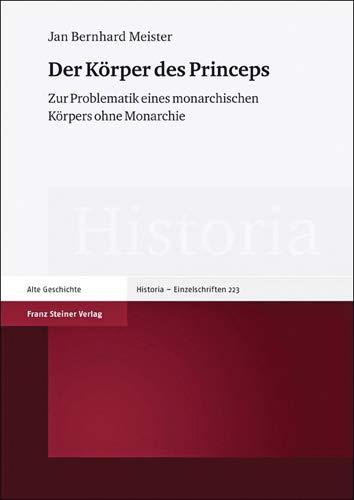 Der Körper des Princeps: Zur Problematik eines monarchischen Körpers ohne Monarchie (Historia - Einzelschriften)