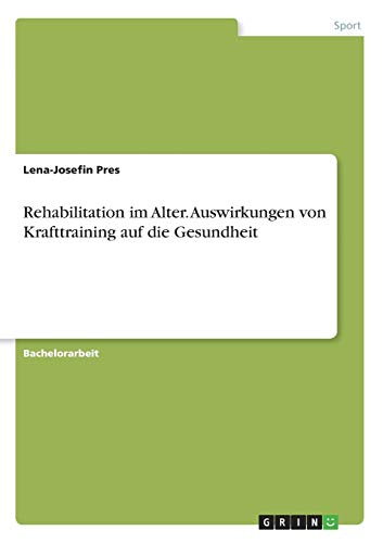 Rehabilitation im Alter. Auswirkungen von Krafttraining auf die Gesundheit