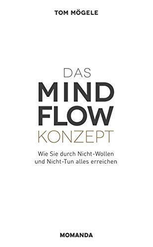 Das MINDFLOW Konzept: Wie Sie durch Nicht-Wollen und Nicht-Tun alles erreichen (German...