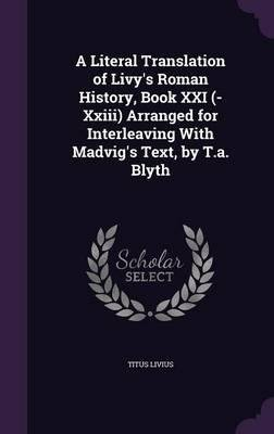 A Literal Translation of Livy's Roman History, Book XXI (-XXIII) Arranged for Interleaving with Madvig's Text, by T.A. Blyth(Hardback) - 2016 Edition