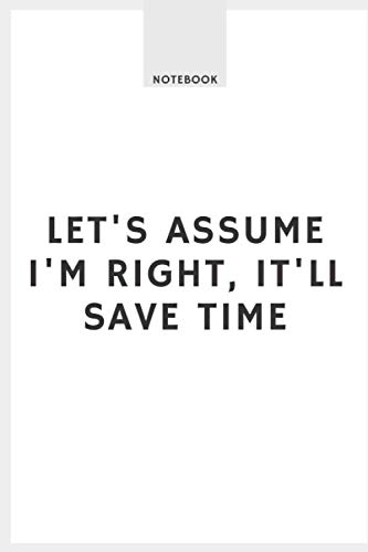 Let's assume I'm Right, It'll Save Time: Blank Lined Journal Notebook for Awesome People (Unique White-Covered Journals), Small Pocket Book 6x9.