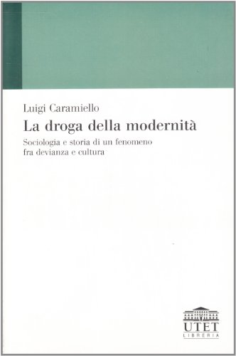 La droga della modernità. Sociologia e storia di un fenomeno fra devianza e cultura