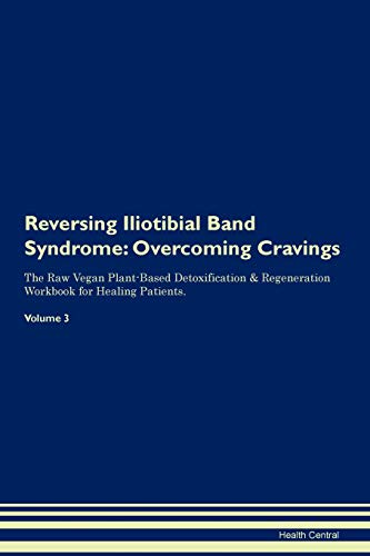 Reversing Iliotibial Band Syndrome: Overcoming Cravings The Raw Vegan Plant-Based Detoxification & Regeneration Workbook for Healing Patients. Volume 3