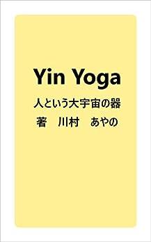 [川村 あやの]のYin Yoga 人という大宇宙の器: 好きなことを仕事にして自由に生きる YinYoga インストラクターになるためにわたしがしたこと