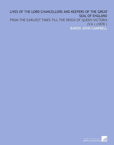 Lives of the Lord Chancellors and Keepers of the Great Seal of England: From the Earliest Times Till the Reign of Queen Victoria (V.6 ) (1878 )