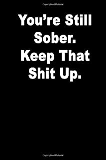 You're Still Sober.  Keep That Shit Up.: Blank Lined Journal Notebook