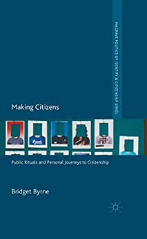 Making Citizens: Public Rituals and Personal Journeys to Citizenship (Palgrave Politics of Identity and Citizenship Series) by [Bridget Byrne]