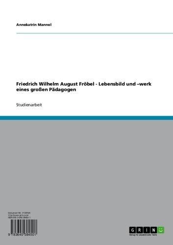 Friedrich Wilhelm August Fröbel - Lebensbild und –werk eines großen Pädagogen