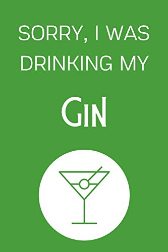 Sorry I Was Drinking My Gin: Funny Alcohol Themed Notebook/Journal/Diary For Gin Lovers - 6x9 Inches 100 Lined Pages A5 - Small and Easy To Transport - Great Novelty Gift