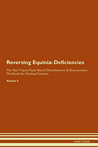Reversing Equinia: Deficiencies The Raw Vegan Plant-Based Detoxification & Regeneration Workbook for Healing Patients. Volume 4