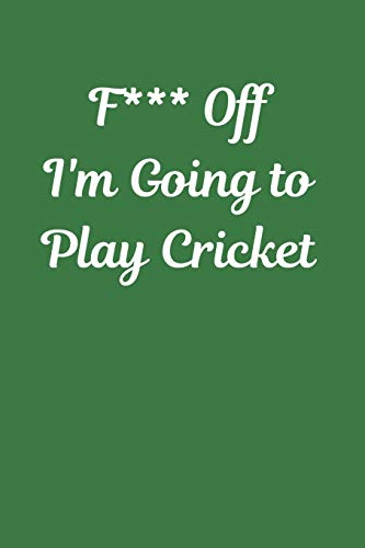 F*** Off I'm Going to Play Cricket: Novelty Cricket Journal Gifts for Men, Boys, Women & Girls, Green Lined Paperback A5 Notebook (6