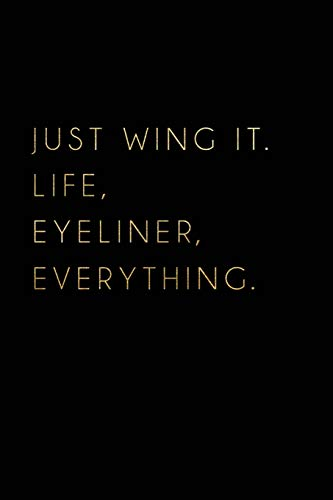 Just Wing It. Life, Eyeliner, Everything: Black Funny Motivational Quote Notebook Journal College Ruled Blank Lined (6 X 9) Small Composition Book for School Planner Diary Writing Notes