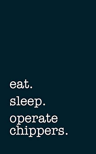 eat. sleep. operate chippers. - Lined Notebook: Writing Journal